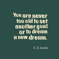 You are never too old to set another goal or to dream a new dream. C.A. Lewis
