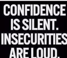 Confidence and insecurity. So true! The insecure are always loud about needing attention.