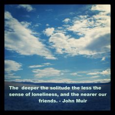 The deeper the solitude the less the sense of loneliness, and the nearer our friends.