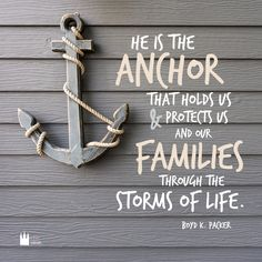 """He is the anchor that holds us and protects us and our families through the storms of life."" Boyd K. Packer"