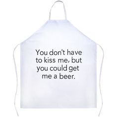 You Don't Have To Kiss Me, But You Could Get Me A Beer White Apron | Sarcastic Me