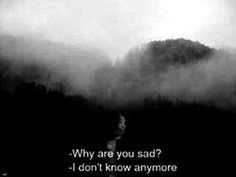 -Why are you sad? - I don't know anymore
