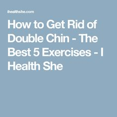 How to Get Rid of Double Chin - The Best 5 Exercises - I Health She