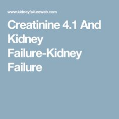 Creatinine 4.1 And Kidney Failure-Kidney Failure