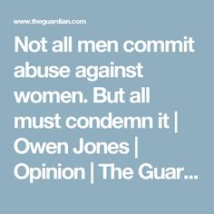 Not all men commit abuse against women. But all must condemn it | Owen Jones | Opinion | The Guardian