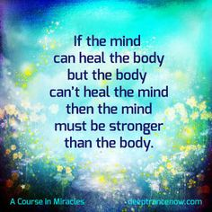 "ACIM Quote - ""If the mind can heal the body, but the body can't heal the mind, than the mind must be stronger than the body."""