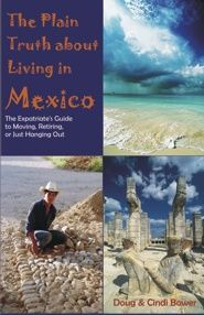 The Plain Truth About Living in Mexico Expatriates Doug and Cindi Bower have successfully expatriated to Mexico, learning through trial and error how to do it from the conception of the initial idea to driving up to their new home in another country. Now the potential expatriate can benefit from their more than three years of pre-  expat research to their more than two years of actually living in Mexico.