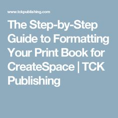 The Step-by-Step Guide to Formatting Your Print Book for CreateSpace | TCK Publishing