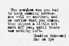 The problem was you had to keep choosing between one evil or another... -Charles Bukowski, Ham on Rye
