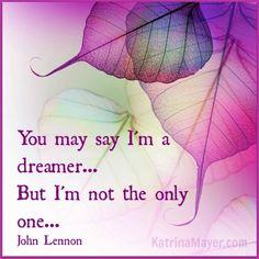 You may say I'm a dreamer... But I'm not the only one. John Lennon