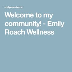 Welcome to my community! - Emily Roach Wellness