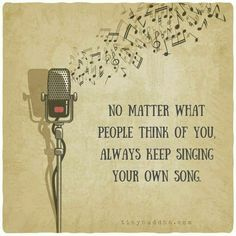 Always keep singing your own song