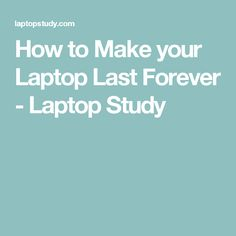 How to Make your Laptop Last Forever - Laptop Study