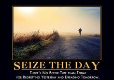 There's no better time than today for regretting yesterday and dreading tomorrow.