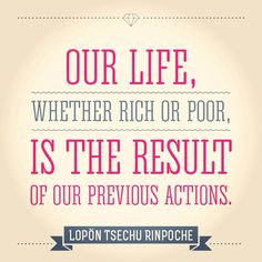 """Our life, whether rich or poor, is the result of our previous actions."" Lopön Tsechu Rinpoche"
