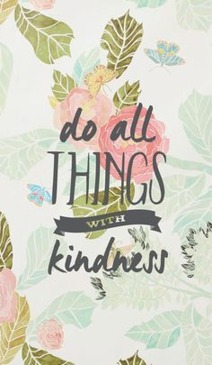 do all things with kindness #quotes Pinterest; beeingShazeda