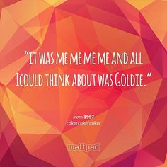 """it was me me me me and all Icould think about was Goldie."" - from 1997 (on Wattpad) https://www.wattpad.com/story/48603473?utm_source=android&utm_medium=pinterest&utm_content=share_quote&originator=PoxxmIF3QbAprlcROR2lKjokVbWnTAfCFaORf4as6roACcoqvVrmTjKUDS90IFJHhZRugJVsTQhpS5VtqWX1AMKIebJa74MScE%2BZD0jbmRr3otq52P%2FdqN2prMog%2FCOK"