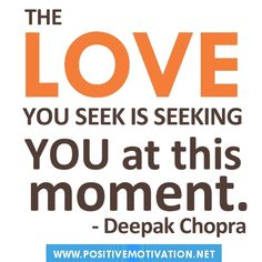 Google Image Result for http://www.positivemotivation.net/wp-content/uploads/2012/06/Deepak-Chopra-quotes.The-love-you-seek-is-seeking-you-at-this-moment.jpg