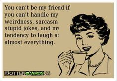 Funny rotten ecard - You can't be my friend if you can't handle my weirdness, sarcasm, stupid jokes, and my tendency to laugh at almost everything.