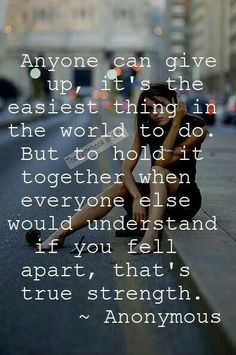 ... but to hold it together when everyone else would understand if you fell apart, that's true strength.