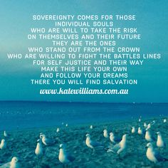 Sovereignty comes for those Individual souls Who are will to take the risk On themselves  And their future They are the ones who stand out from the crown Who are willing to fight the battles lines      For self justice and their way Make this life your own  And follow your dreams  There you will find salvation