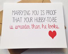 Marrying you is proof that your hubby-to-be is smarter than he looks.