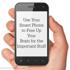 Use Your Smart Phone to Free Up Your Brain for the Important Stuff