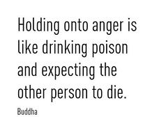 """Holding onto anger is like drinking poison and expecting the other person to die.""-- Buddha"