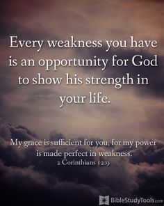 My grace is sufficient for you , for my power is made perfect in weakness....  2 Corinthians 12:9