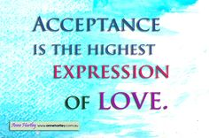Acceptance is the highest expression of love.