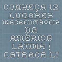 Conheça 12 lugares inacreditáveis da América Latina | Catraca Livre