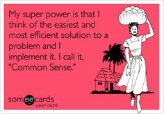 My super power is that I think of the easiest and most efficient solution to a problem and I implement it. I call it, 'Common Sense.'