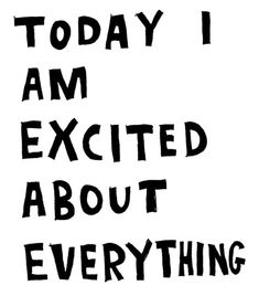 Today I am excited about everything ... yes!