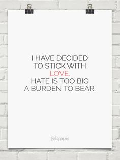 I have decided to stick with  love.  hate is too big  a burden to bear. #226814