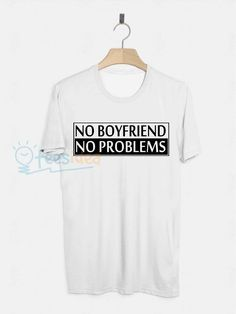 No Boyfriend No Problems Unisex Adult T Shirt - Get 10% Off!!! - Use Coupon Code 'TEES10'