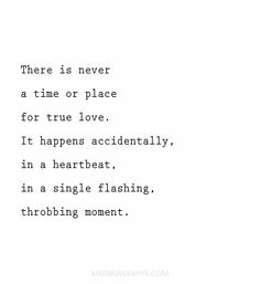 There is never a time or place for true love. It happen accidentally, in a heartbeat, in a single flashing, throbbing moment.~Sarah Dessen