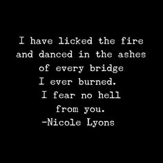I have locked every flame and danced in the ashes of every bridge I ever burned. I fear no hell from you. ~Nicole Lyons
