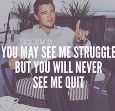 "The famous actor Leonardo DiCaprio a.k.a Jordan Belfort is a famous American actor and film producer. Some of his famous movies include Titanic and The Wolf of Wall Street. One of his famous sayings is: ""You may see me struggle, but you will never see me quit"".  Source: Other"