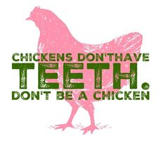 Chickens don't have teeth. Don't be a chicken.