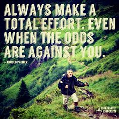 Always make a total effort. Even when the odds are against you. ~Arnold Palmer  #effort #motivation #quotes