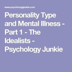 Personality Type and Mental Illness - Part 1 - The Idealists - Psychology Junkie