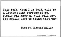 This book, when I am dead, will be A little faint perfume of me. People who knew me well will say, She really used to think that way. Writer Quotes, Literary Quotes, Book Quotes, Me Quotes, Writing A Book, Writing Tips, Writing Prompts, Writing Help, Pretty Words