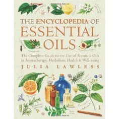 """""""Encyclopedia of Essential Oils: The Complete Guide to The Use of Aromatic Oils In Aromatherapy, Herbalism, Health and Well Being"""" - Julia Lawless"""