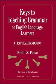 Keys to Teaching Grammar to English Language Learners: A Practical Handbook (Michigan Teacher Training)/Keith S. Folse