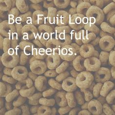 Be a Fruit Loop in a world full of Cheerios. #quote #beyou