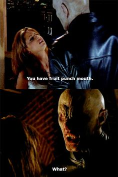 "Buffy the Vampire Slayer  you have fruit punch mouth ""boom"" she punchs him in the mouth"