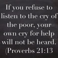 If you refuse to listen to the cry of the poor, your own cry for help will not be heard.tell that to Republicans who will call you a commie & socialist if you want to help the poor. Favorite Bible Verses, Bible Verses Quotes, Bible Scriptures, Faith Quotes, Gospel Quotes, Lds Quotes, Prayer Quotes, Scripture Verses, Wisdom Quotes