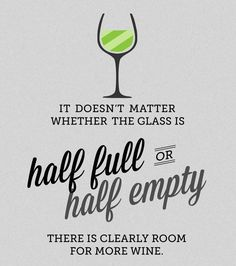 "QUOTES: ""It doesn't matter whether the glass is half full or half empty. There is clearly room for more wine."""