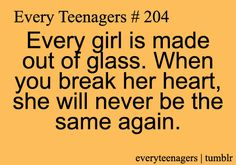 Every girl is made out of glass. When you break her heart, she will never be the same again