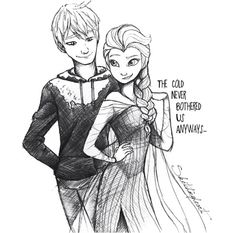 Jack frost & elsa-the cold never bothered us anyway.